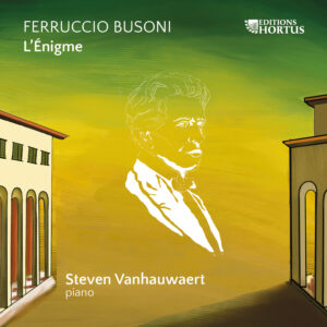 Pastimes for a Lifetime interviews Pianist Steven Vanhauwaert on his Solo CD Ferruccio Busoni L'Énigme